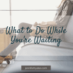 What to Do While You're Waiting
