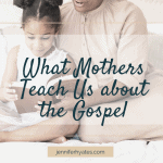 What Mothers Teach Us about the Gospel