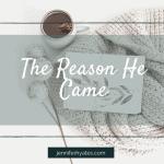 The Reason He Came