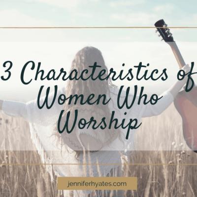 3 Characteristics of Women Who Worship