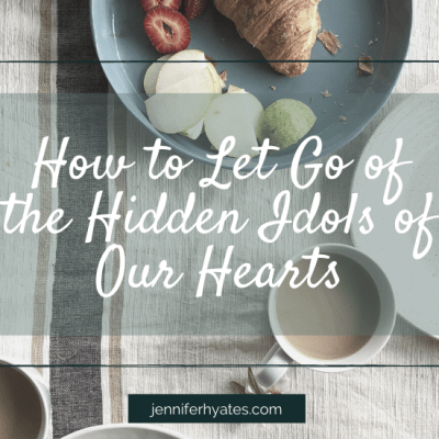 How to Let Go of the Hidden Idols of Our Hearts