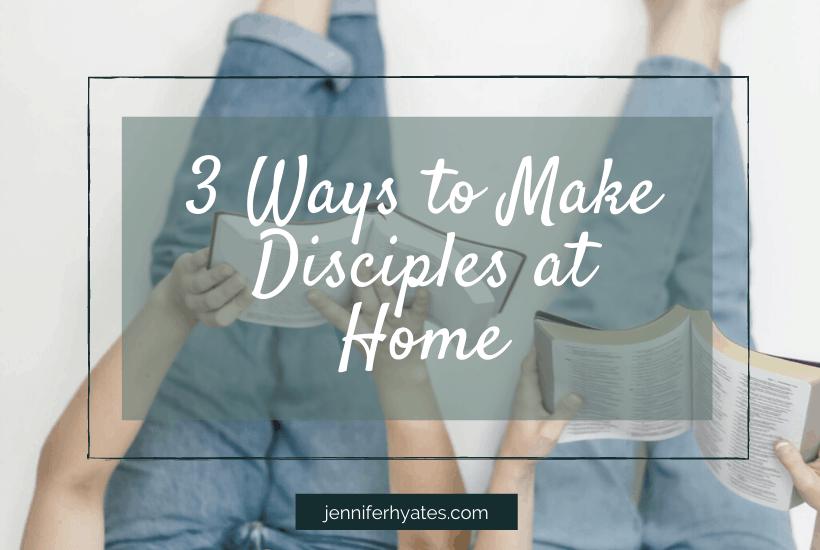 3 Ways to Make Disciples at Home