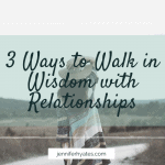 3 Ways to Walk in Wisdom with Relationships