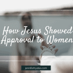 How Jesus Showed Approval to Women