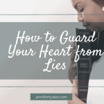 How to Guard Your Heart from Lies