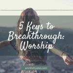 5 Keys to Breakthrough_ Worship (1)