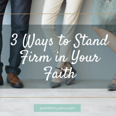 3 Ways to Stand Firm in Your Faith